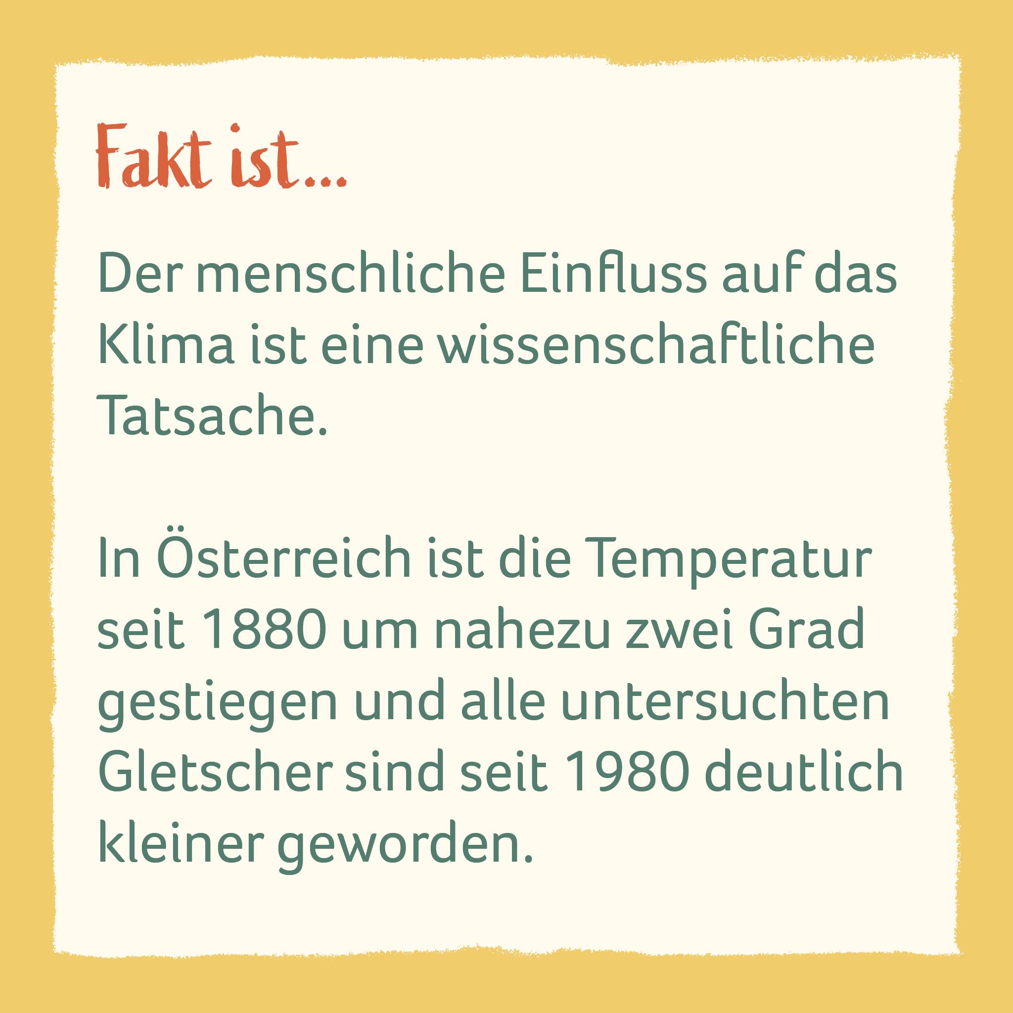 Der menschliche Einfluss auf das Klima ist eine wissenschaftliche Tatsache.  In Österreich ist die Temperatur seit 1880 um nahezu zwei Grad gestiegen und alle untersuchten Gletscher sind seit 1980 deutlich kleiner geworden.