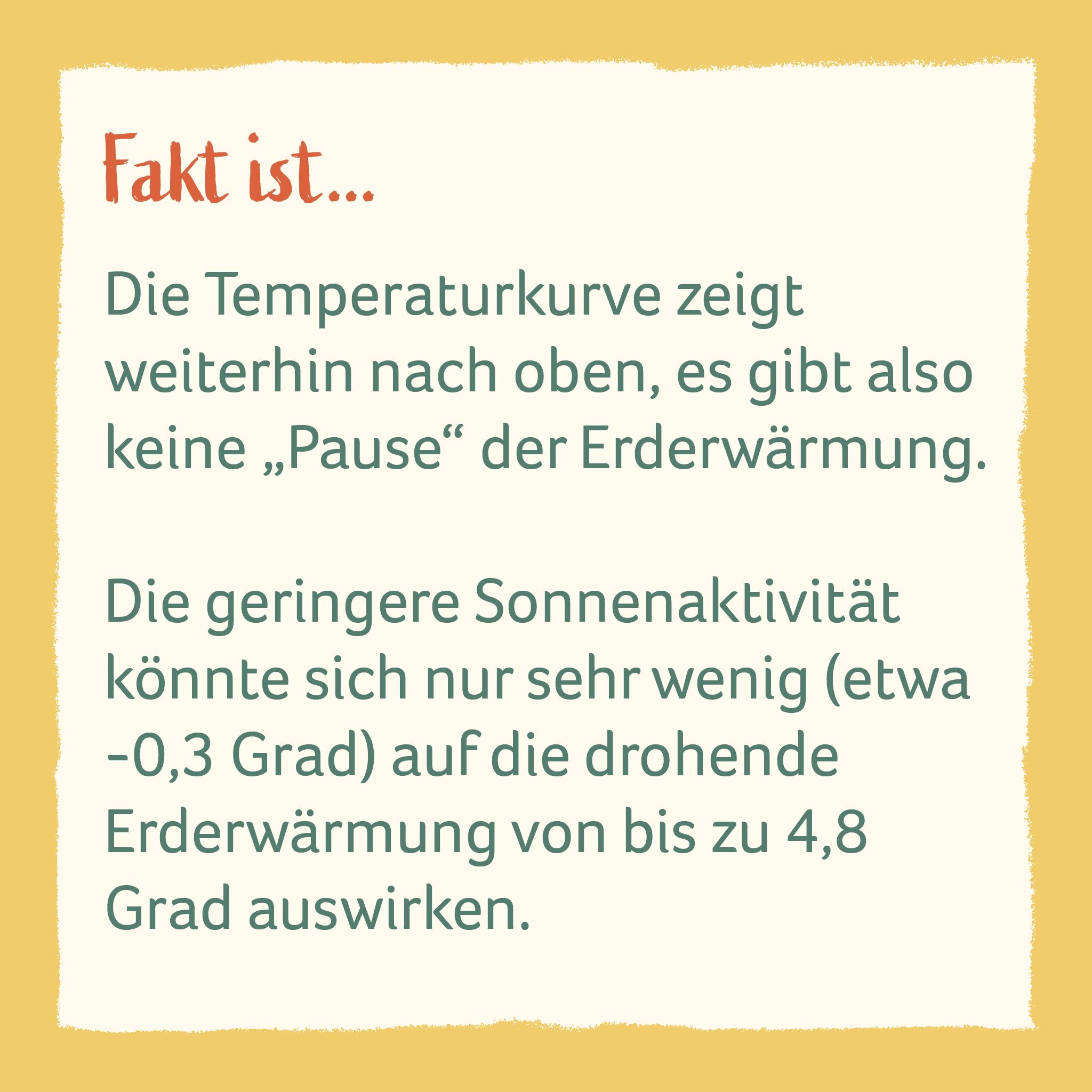 """Die Temperaturkurve zeigt  weiterhin nach oben, es gibt also keine """"Pause"""" der Erderwärmung.   Die geringere Sonnenaktivität könnte sich nur sehr wenig (etwa -0,3 Grad) auf die drohende  Erderwärmung von bis zu 4,8 Grad auswirken."""
