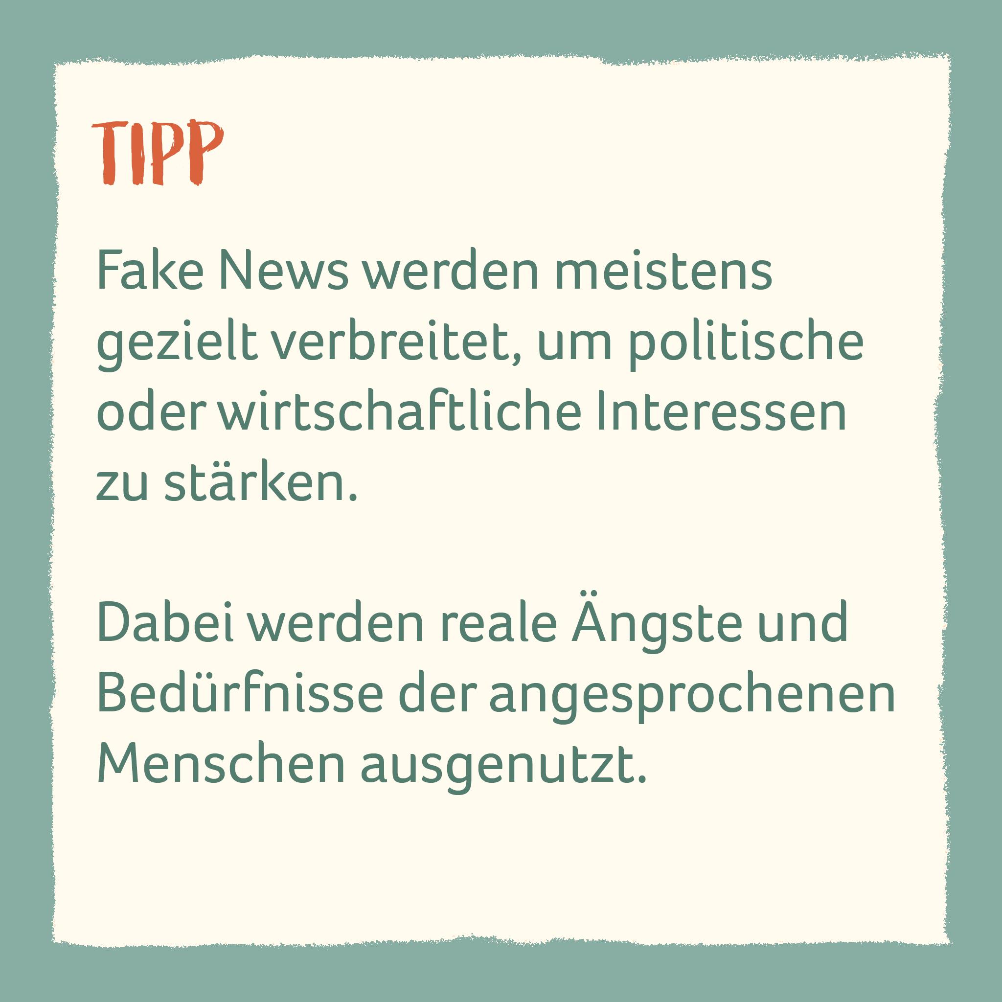 Fake News werden meistens  gezielt verbreitet, um politische oder wirtschaftliche Interessen zu stärken.   Dabei werden reale Ängste und Bedürfnisse der angesprochenen Menschen ausgenutzt.