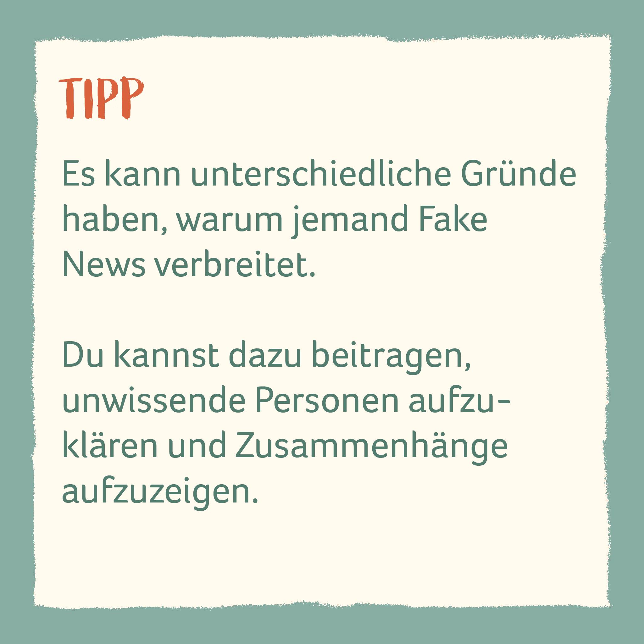 Es kann unterschiedliche Gründe haben, warum jemand Fake News verbreitet.   Du kannst dazu beitragen,  unwissende Personen aufzuklären und Zusammenhänge  aufzuzeigen.