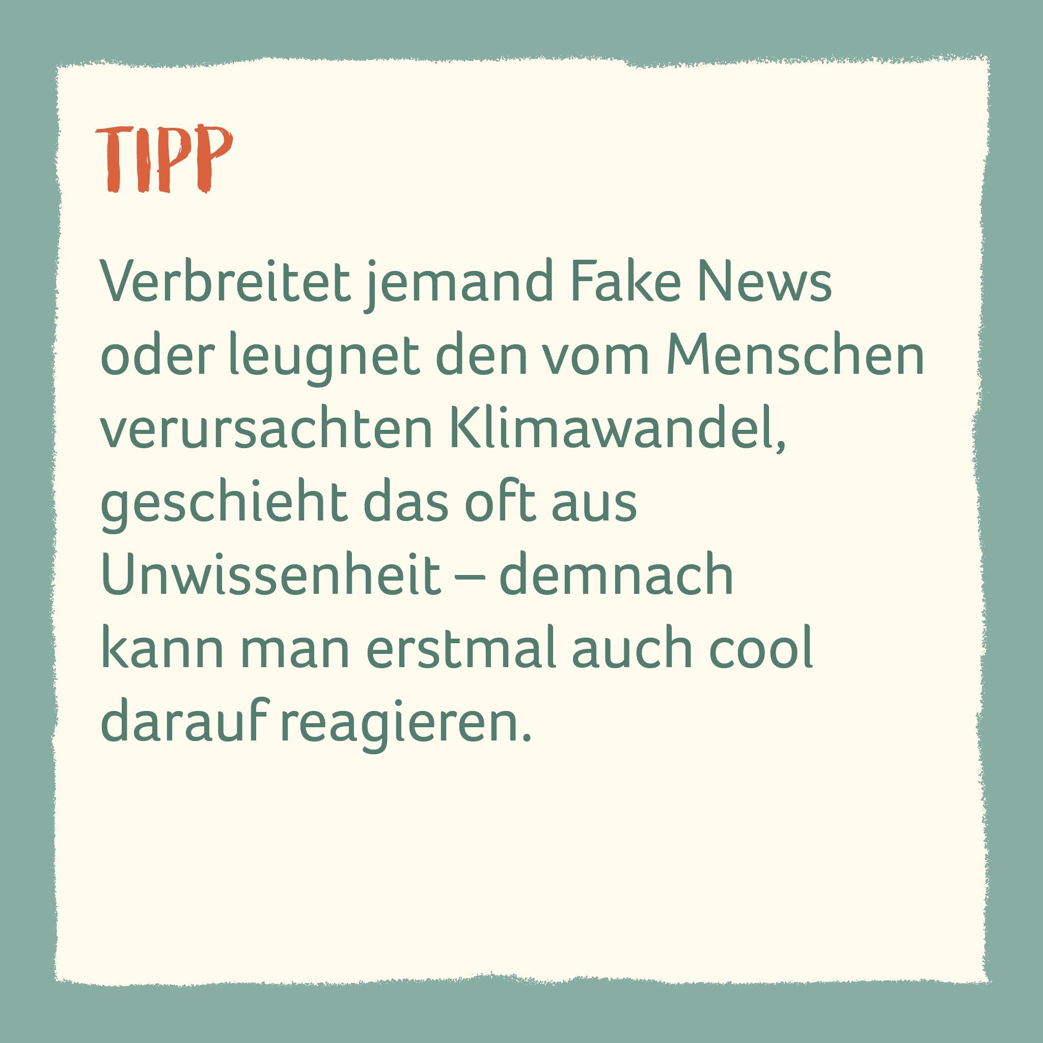 Verbreitet jemand Fake News oder leugnet den vom Menschen verursachten Klimawandel,  geschieht das oft aus  Unwissenheit – demnach kann man erstmal auch cool darauf reagieren.